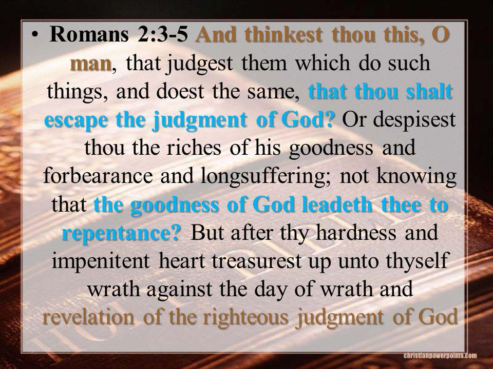 And thinkest thou this, O man that thou shalt escape the judgment of God.