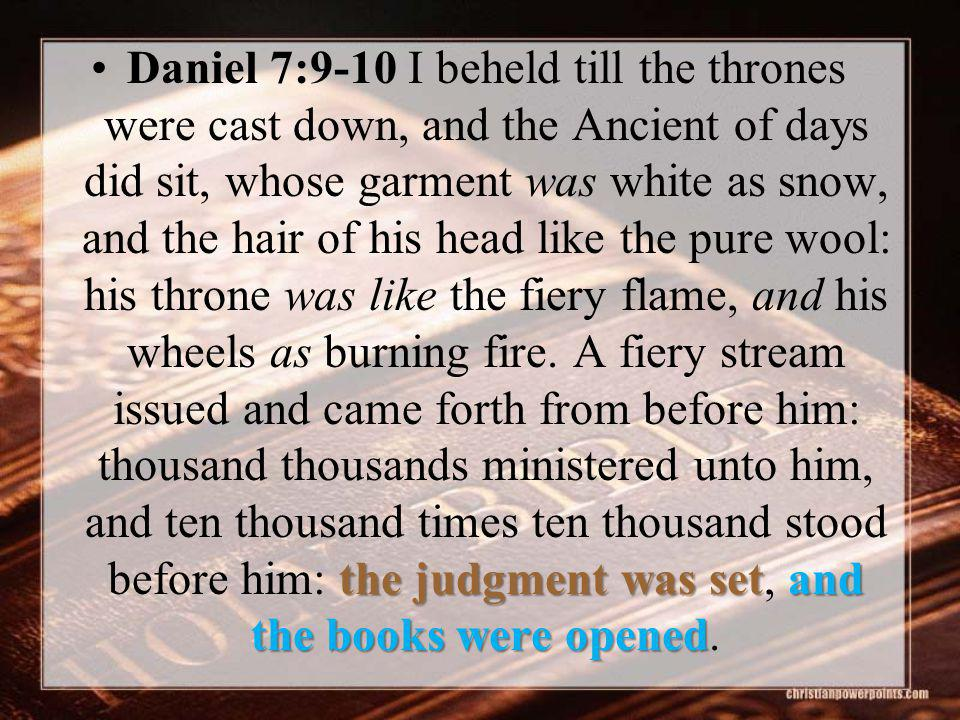 the judgment was setand the books were openedDaniel 7:9-10 I beheld till the thrones were cast down, and the Ancient of days did sit, whose garment wa