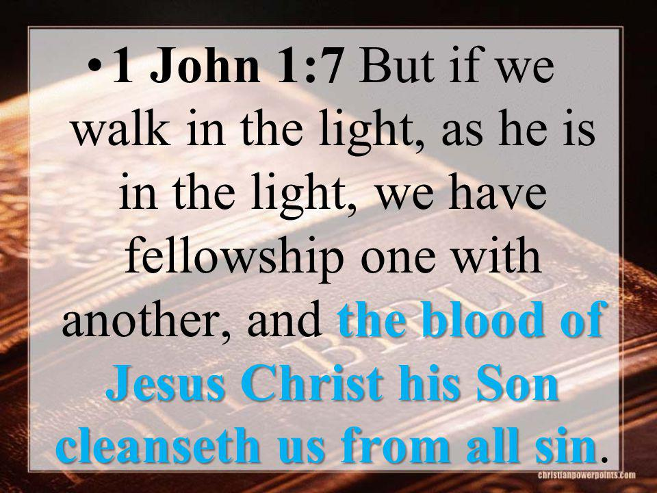 the blood of Jesus Christ his Son cleanseth us from all sin1 John 1:7 But if we walk in the light, as he is in the light, we have fellowship one with another, and the blood of Jesus Christ his Son cleanseth us from all sin.