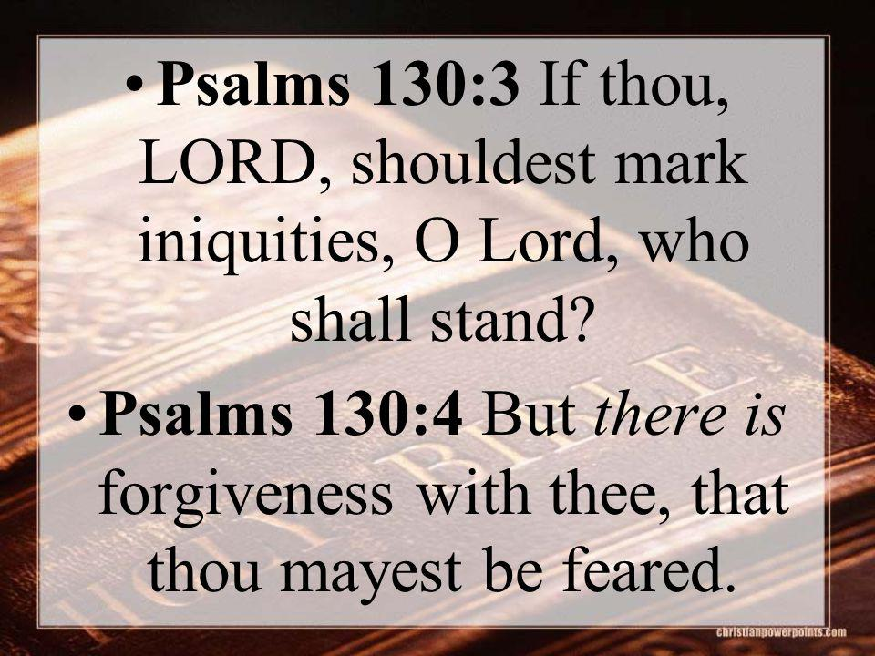 Psalms 130:3 If thou, LORD, shouldest mark iniquities, O Lord, who shall stand? Psalms 130:4 But there is forgiveness with thee, that thou mayest be f