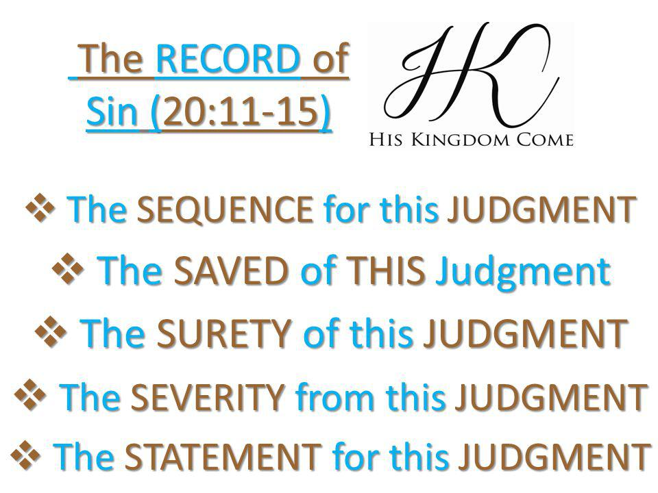  The SEQUENCE for this JUDGMENT  The SAVED of THIS Judgment  The SURETY of this JUDGMENT  The SEVERITY from this JUDGMENT  The STATEMENT for this JUDGMENT The RECORD of Sin (20:11-15) The RECORD of Sin (20:11-15)
