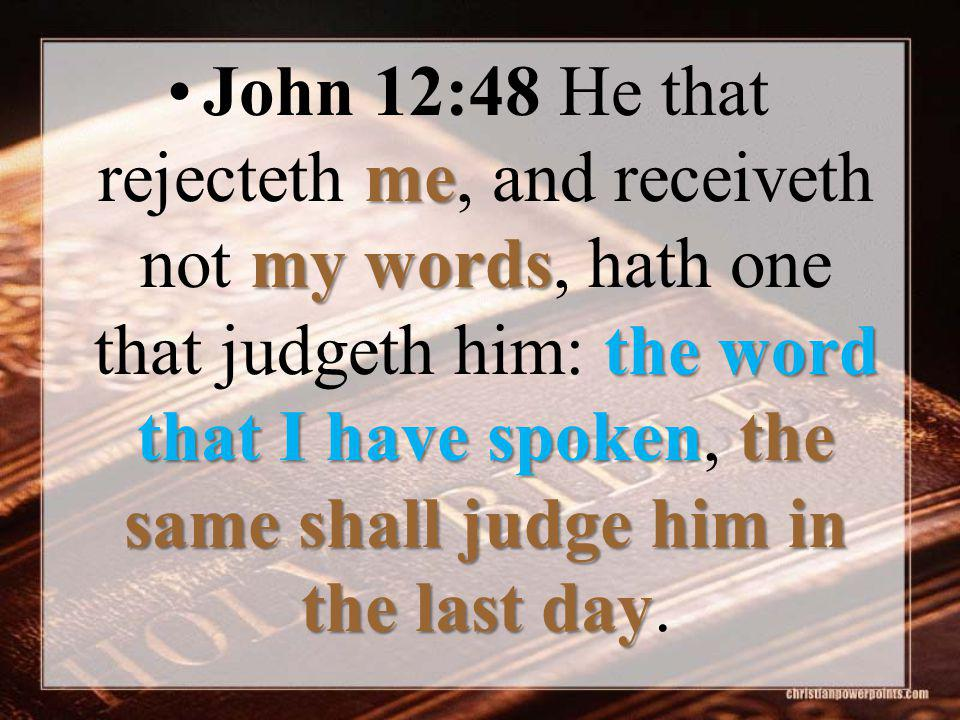 me my words the word that I have spokenthe same shall judge him in the last dayJohn 12:48 He that rejecteth me, and receiveth not my words, hath one t