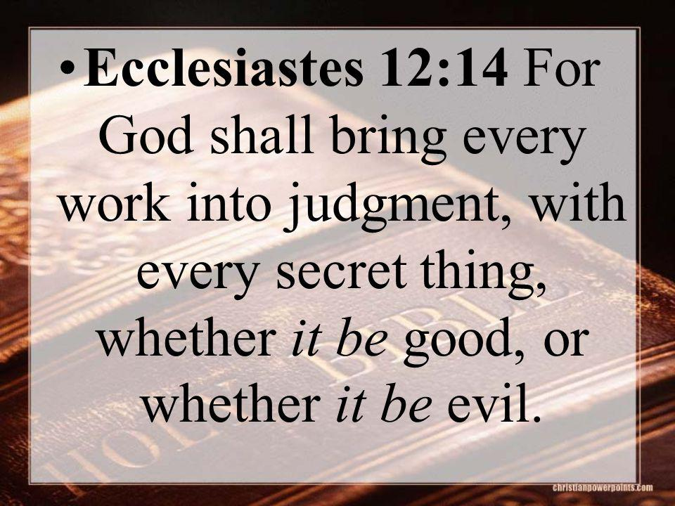 Ecclesiastes 12:14 For God shall bring every work into judgment, with every secret thing, whether it be good, or whether it be evil.