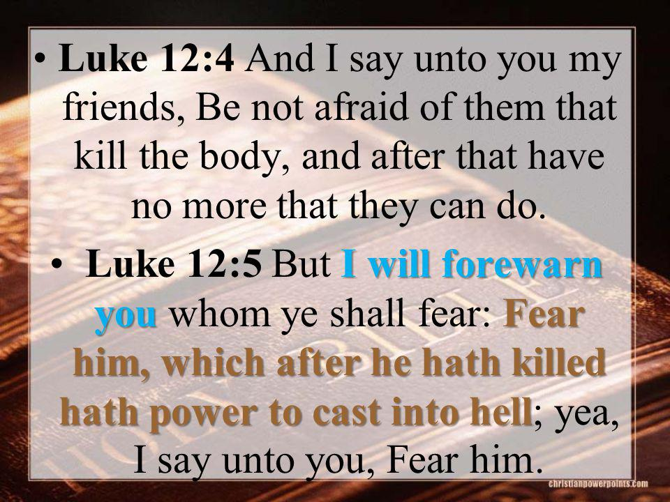 I will forewarn youFear him, which after he hath killed hath power to cast into hell Luke 12:5 But I will forewarn you whom ye shall fear: Fear him, which after he hath killed hath power to cast into hell; yea, I say unto you, Fear him.
