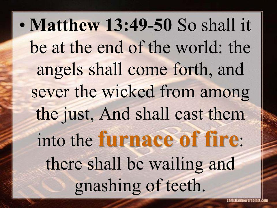furnace of fireMatthew 13:49-50 So shall it be at the end of the world: the angels shall come forth, and sever the wicked from among the just, And sha