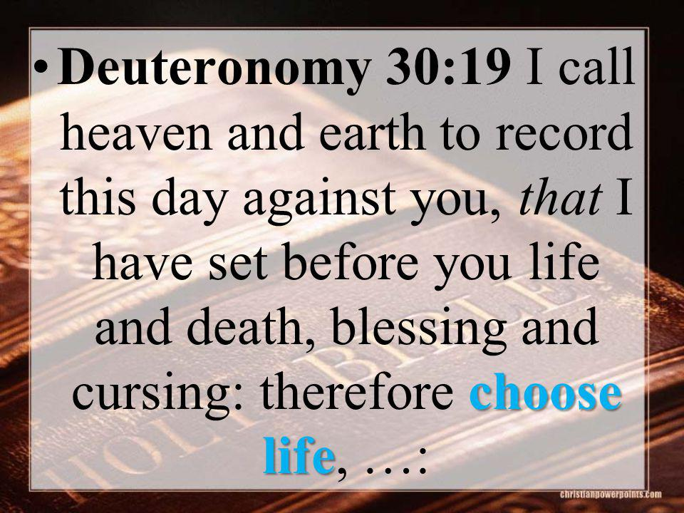 choose lifeDeuteronomy 30:19 I call heaven and earth to record this day against you, that I have set before you life and death, blessing and cursing: