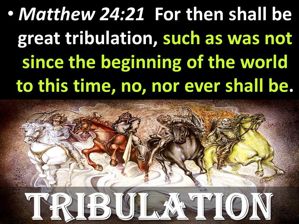 Matthew 24:21 For then shall be great tribulation, such as was not since the beginning of the world to this time, no, nor ever shall be. Matthew 24:21