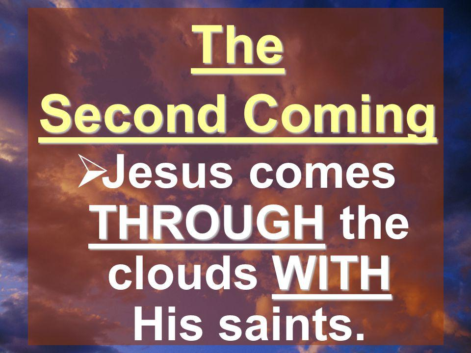 The Second Coming THROUGH WITH  Jesus comes THROUGH the clouds WITH His saints.