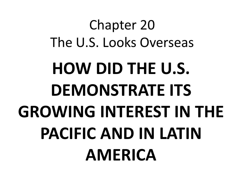 Chapter 20 The U.S. Looks Overseas HOW DID THE U.S. DEMONSTRATE ITS GROWING INTEREST IN THE PACIFIC AND IN LATIN AMERICA
