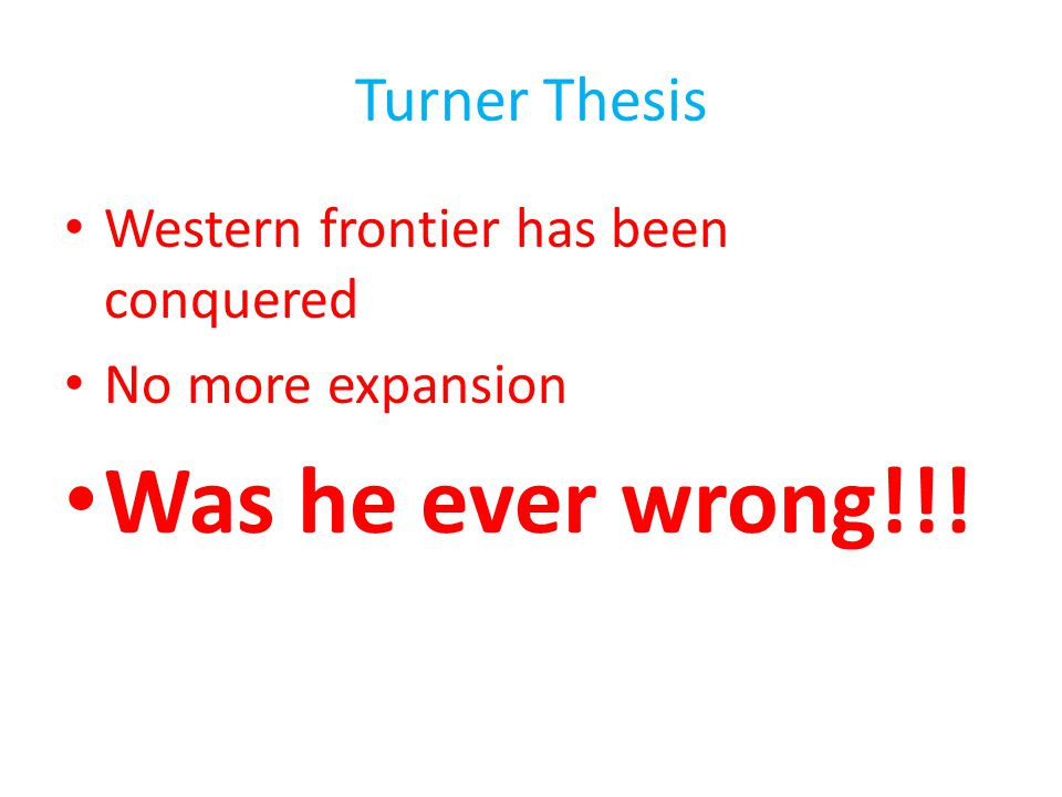 Turner Thesis Western frontier has been conquered No more expansion Was he ever wrong!!!