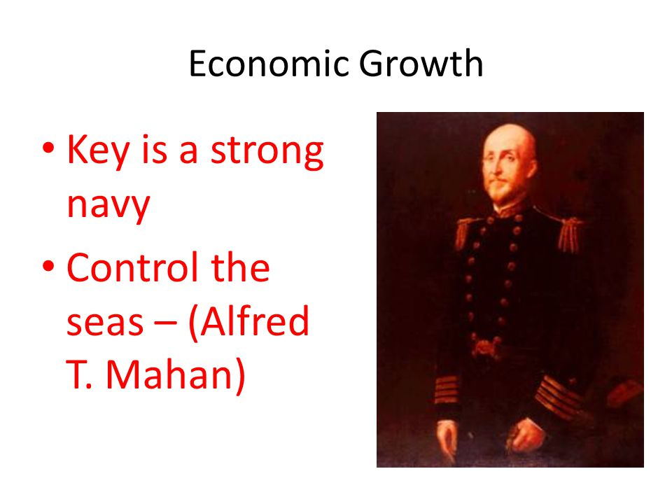 Economic Growth Key is a strong navy Control the seas – (Alfred T. Mahan)