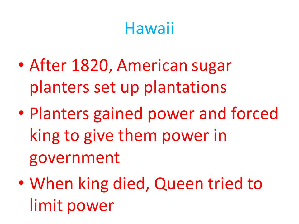 Hawaii After 1820, American sugar planters set up plantations Planters gained power and forced king to give them power in government When king died, Q