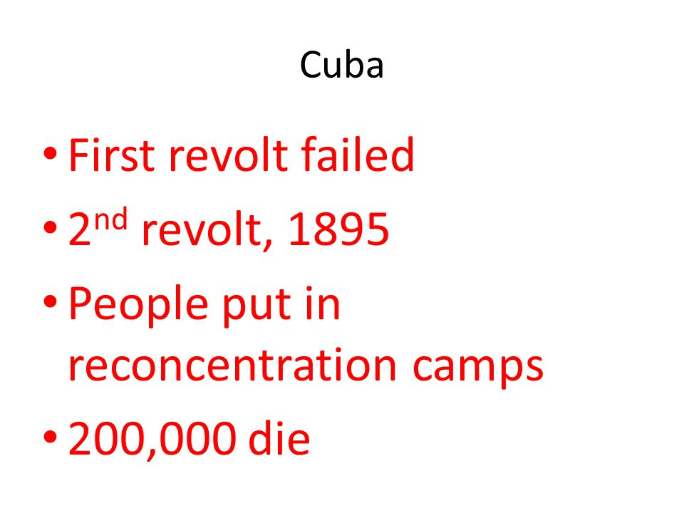 Cuba First revolt failed 2 nd revolt, 1895 People put in reconcentration camps 200,000 die