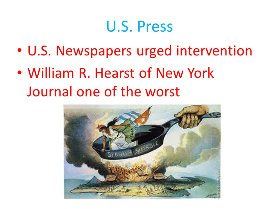 U.S. Press U.S. Newspapers urged intervention William R. Hearst of New York Journal one of the worst