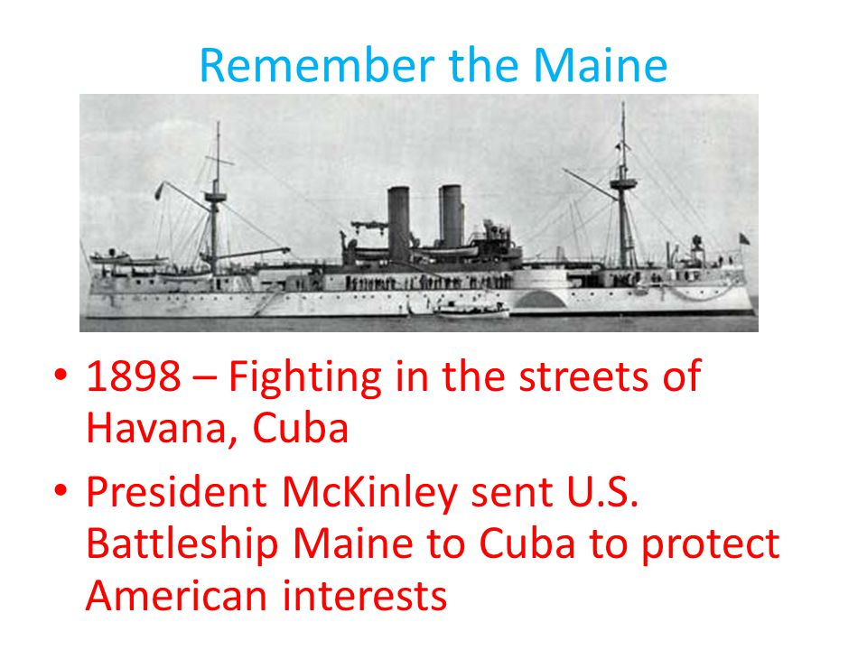 Remember the Maine 1898 – Fighting in the streets of Havana, Cuba President McKinley sent U.S. Battleship Maine to Cuba to protect American interests