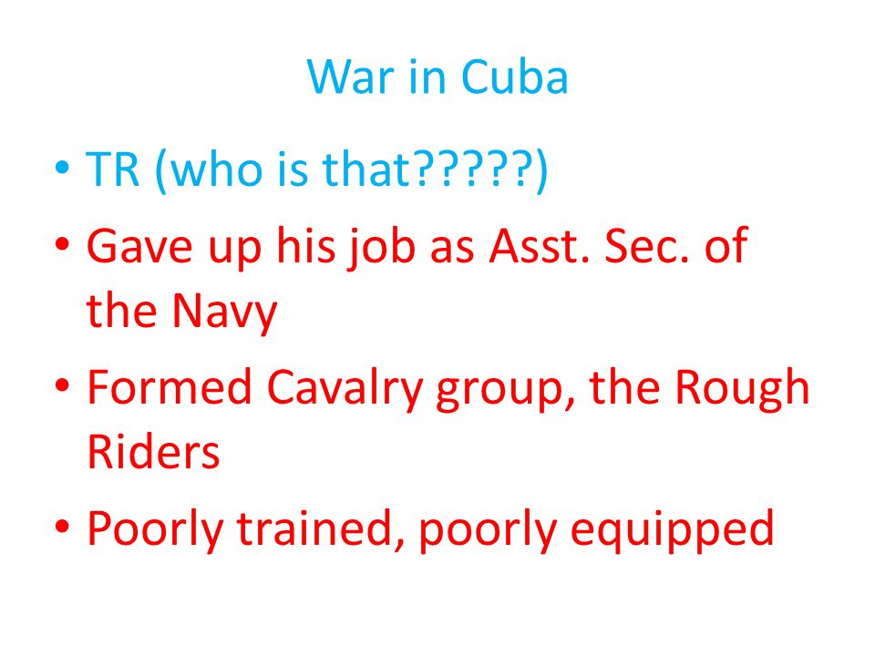 War in Cuba TR (who is that?????) Gave up his job as Asst. Sec. of the Navy Formed Cavalry group, the Rough Riders Poorly trained, poorly equipped