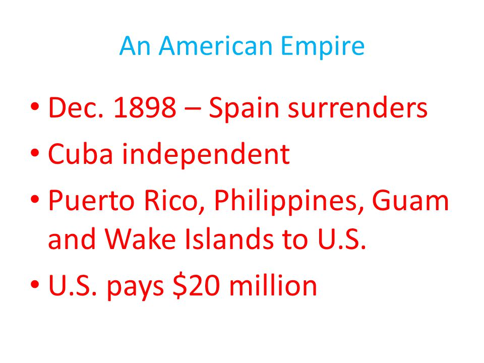 An American Empire Dec. 1898 – Spain surrenders Cuba independent Puerto Rico, Philippines, Guam and Wake Islands to U.S. U.S. pays $20 million