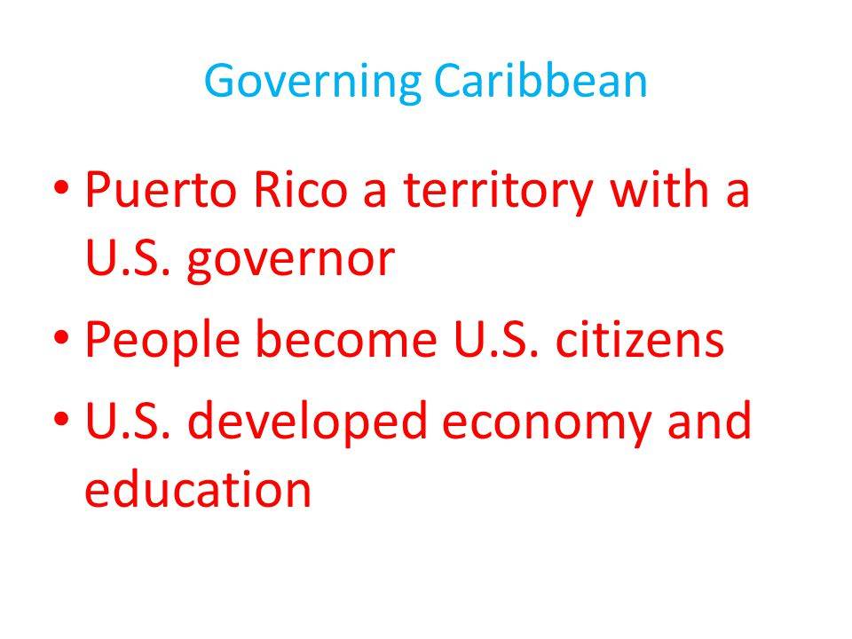 Governing Caribbean Puerto Rico a territory with a U.S. governor People become U.S. citizens U.S. developed economy and education