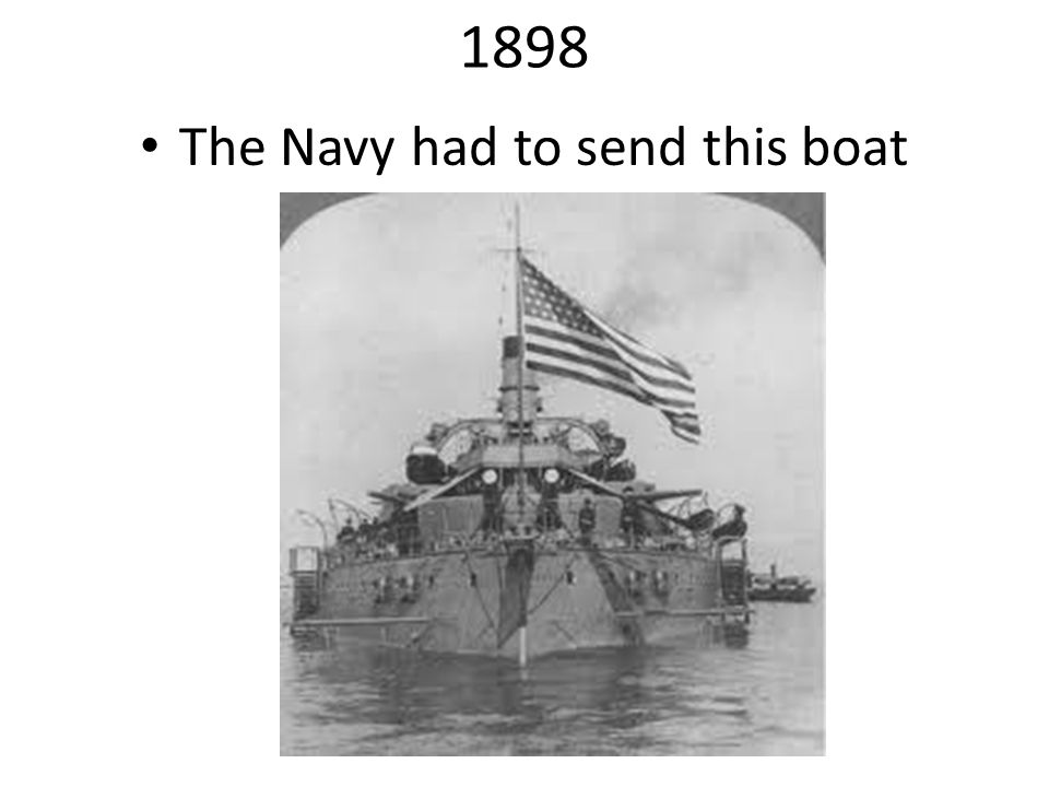 1898 The Navy had to send this boat