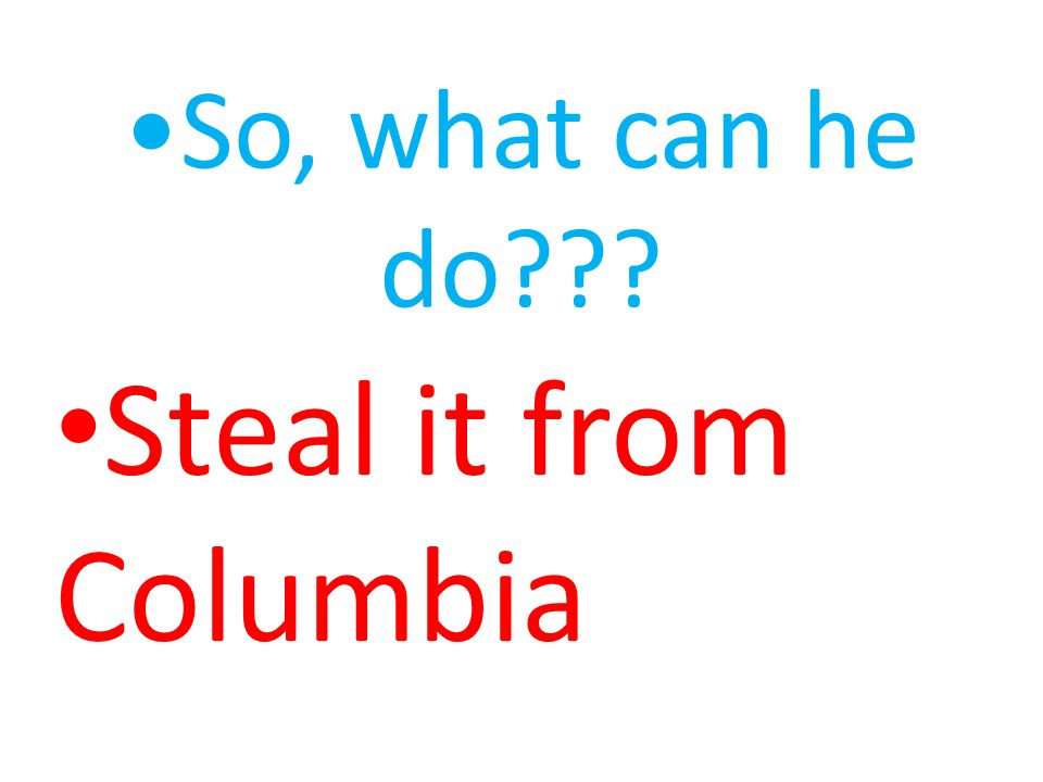 So, what can he do??? Steal it from Columbia