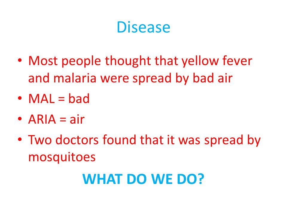 Disease Most people thought that yellow fever and malaria were spread by bad air MAL = bad ARIA = air Two doctors found that it was spread by mosquito