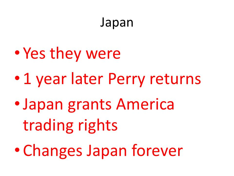 Japan Yes they were 1 year later Perry returns Japan grants America trading rights Changes Japan forever