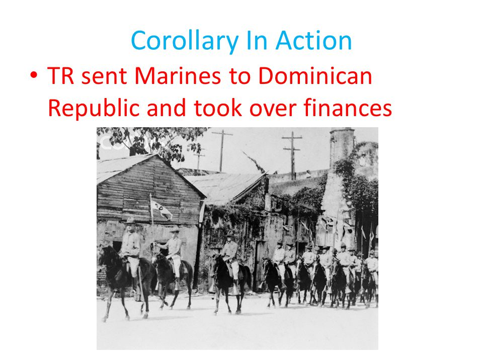 Corollary In Action TR sent Marines to Dominican Republic and took over finances