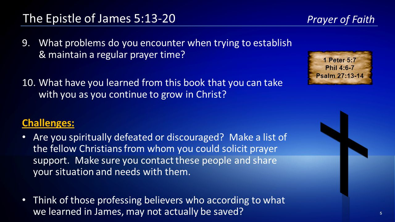 5 Prayer of Faith The Epistle of James 5:13-20 9.What problems do you encounter when trying to establish & maintain a regular prayer time.