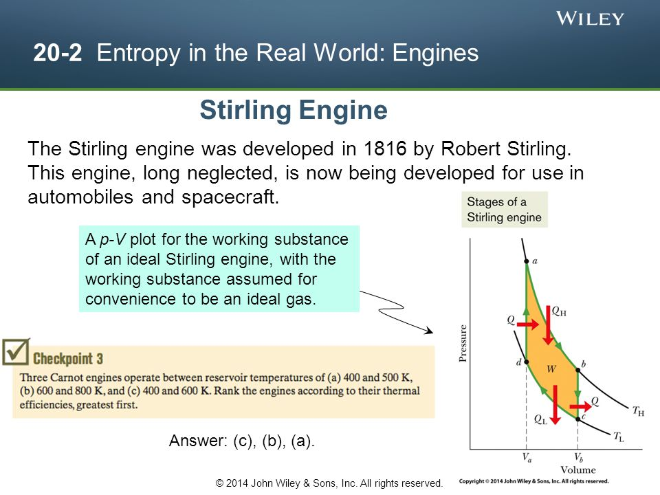 20-2 Entropy in the Real World: Engines Stirling Engine The Stirling engine was developed in 1816 by Robert Stirling. This engine, long neglected, is