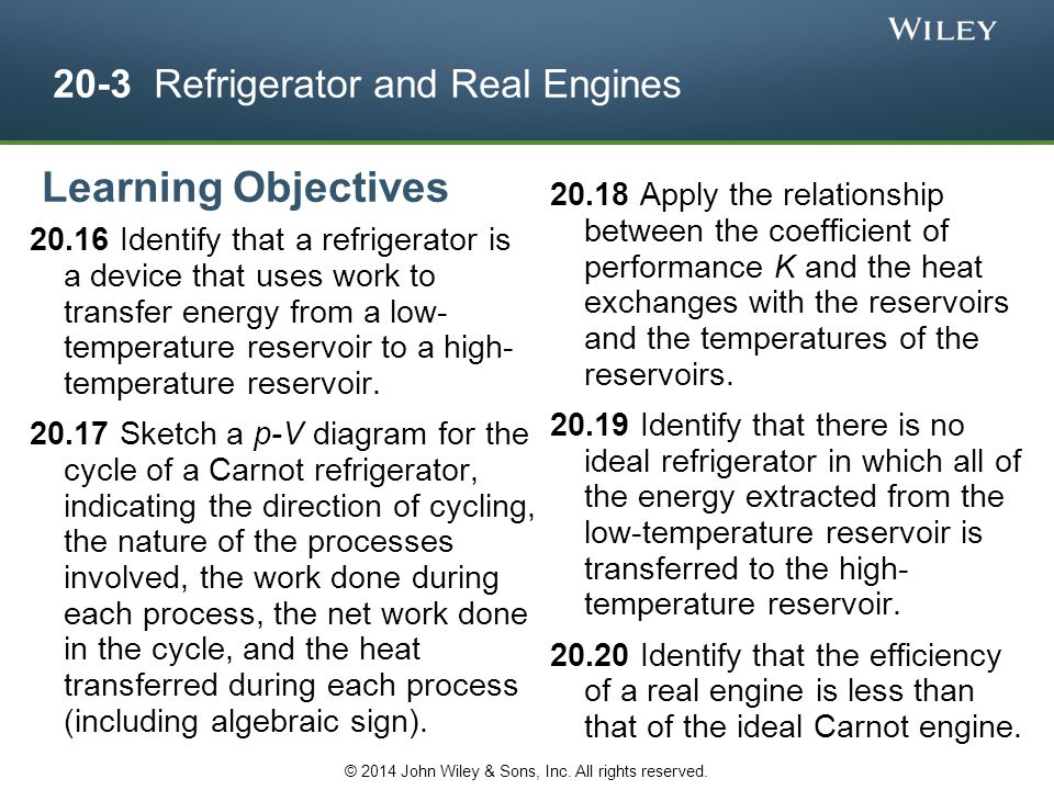 20-3 Refrigerator and Real Engines 20.16 Identify that a refrigerator is a device that uses work to transfer energy from a low- temperature reservoir