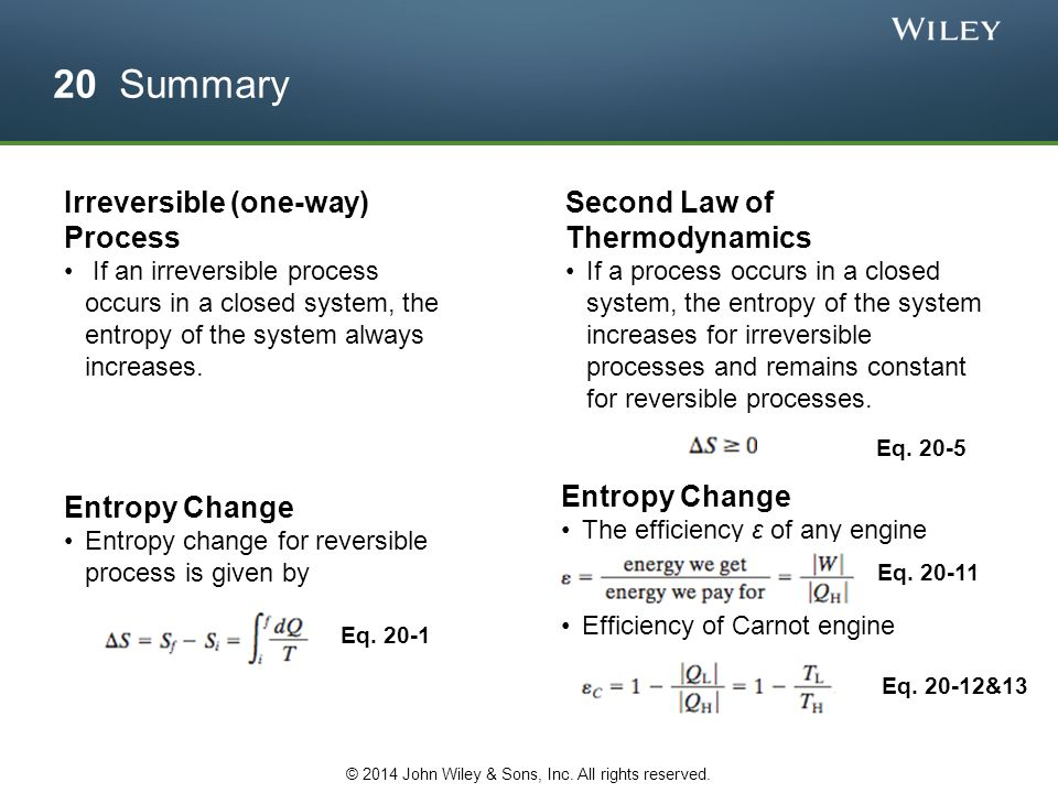 20 Summary Irreversible (one-way) Process If an irreversible process occurs in a closed system, the entropy of the system always increases. Entropy Ch