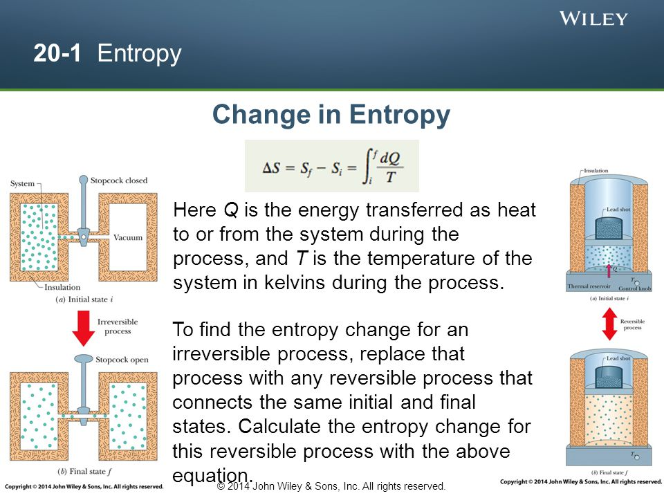 20-1 Entropy Change in Entropy To find the entropy change for an irreversible process, replace that process with any reversible process that connects