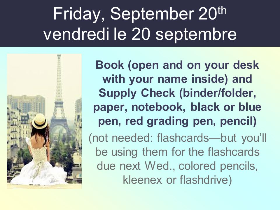 Friday, September 20 th vendredi le 20 septembre Book (open and on your desk with your name inside) and Supply Check (binder/folder, paper, notebook, black or blue pen, red grading pen, pencil) (not needed: flashcards—but you'll be using them for the flashcards due next Wed., colored pencils, kleenex or flashdrive)