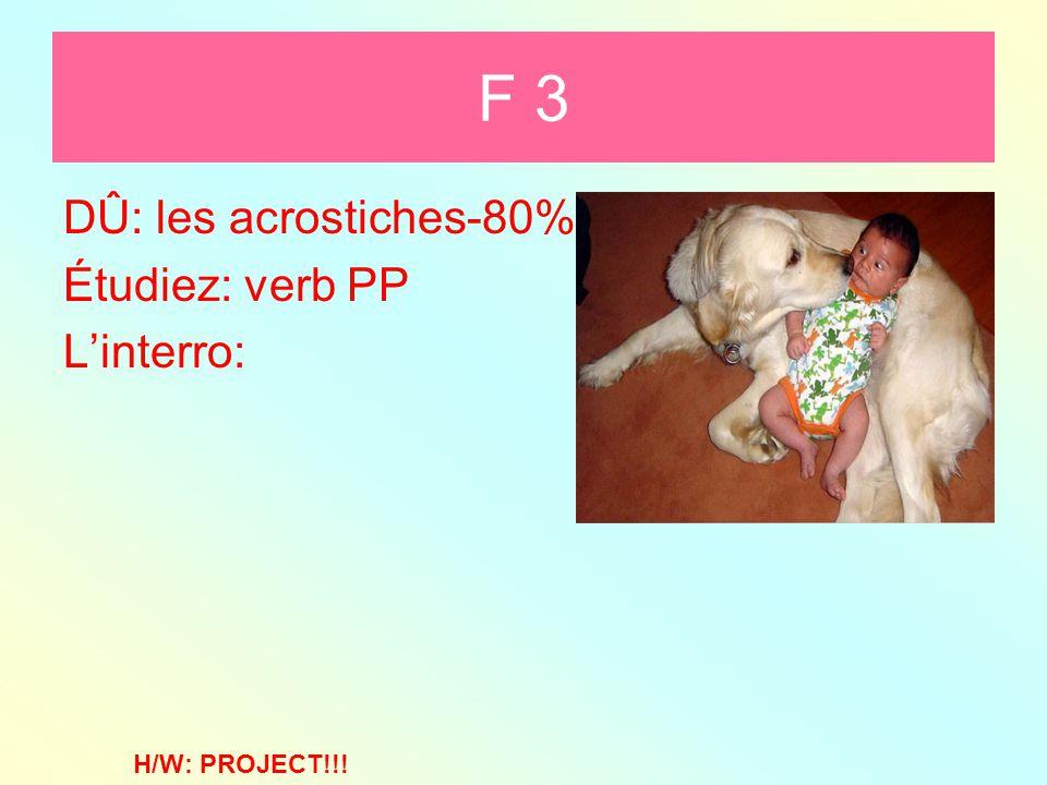 F 3 DÛ: les acrostiches-80% Étudiez: verb PP L'interro: H/W: PROJECT!!!
