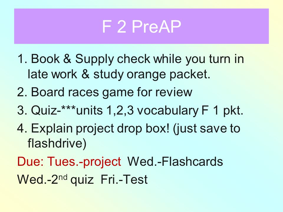 F 2 PreAP 1.Book & Supply check while you turn in late work & study orange packet.