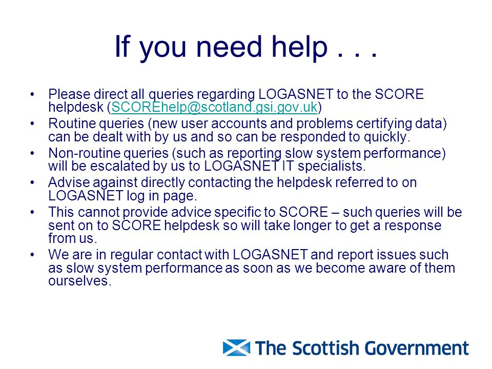 Please direct all queries regarding LOGASNET to the SCORE helpdesk (SCOREhelp@scotland.gsi.gov.uk)SCOREhelp@scotland.gsi.gov.uk Routine queries (new user accounts and problems certifying data) can be dealt with by us and so can be responded to quickly.