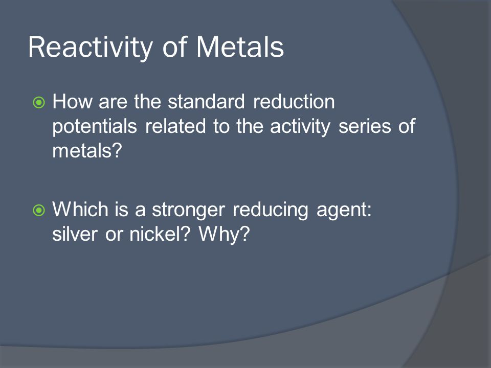 Reactivity of Metals  How are the standard reduction potentials related to the activity series of metals.