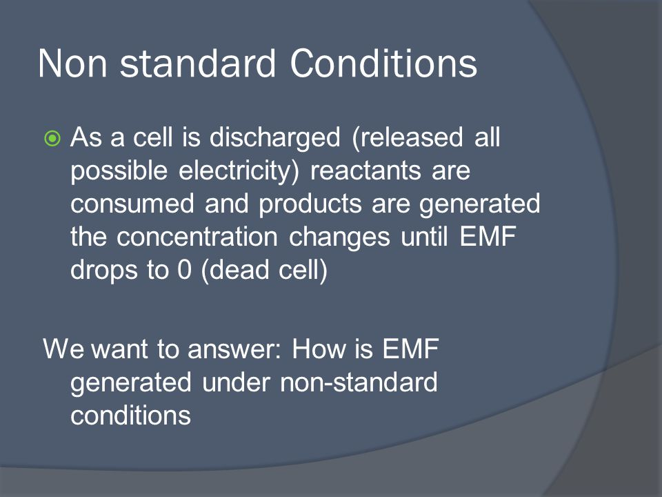 Non standard Conditions  As a cell is discharged (released all possible electricity) reactants are consumed and products are generated the concentration changes until EMF drops to 0 (dead cell) We want to answer: How is EMF generated under non-standard conditions