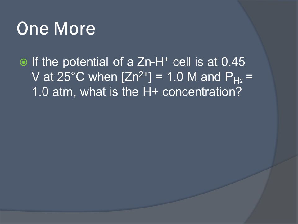 One More  If the potential of a Zn-H + cell is at 0.45 V at 25°C when [Zn 2+ ] = 1.0 M and P H 2 = 1.0 atm, what is the H+ concentration?