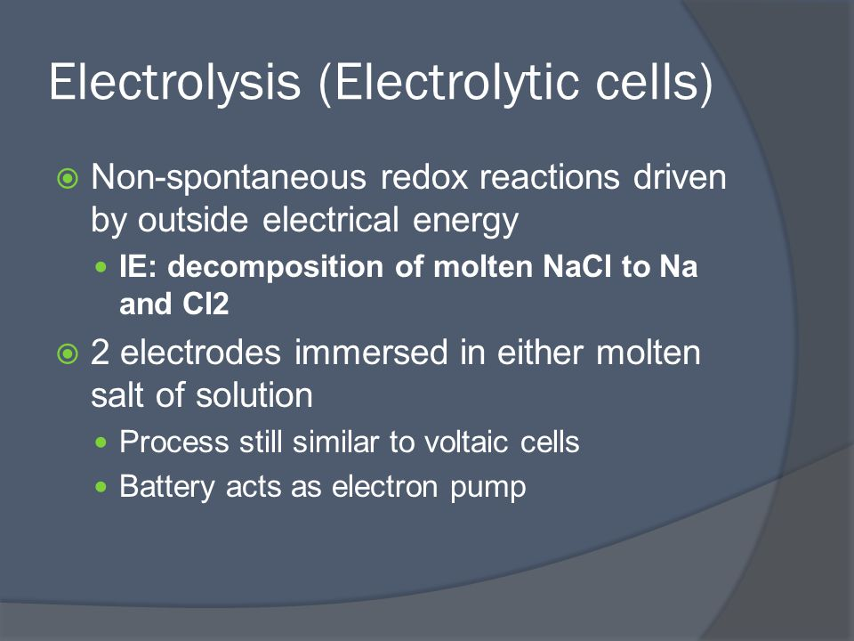 Electrolysis (Electrolytic cells)  Non-spontaneous redox reactions driven by outside electrical energy IE: decomposition of molten NaCl to Na and Cl2  2 electrodes immersed in either molten salt of solution Process still similar to voltaic cells Battery acts as electron pump