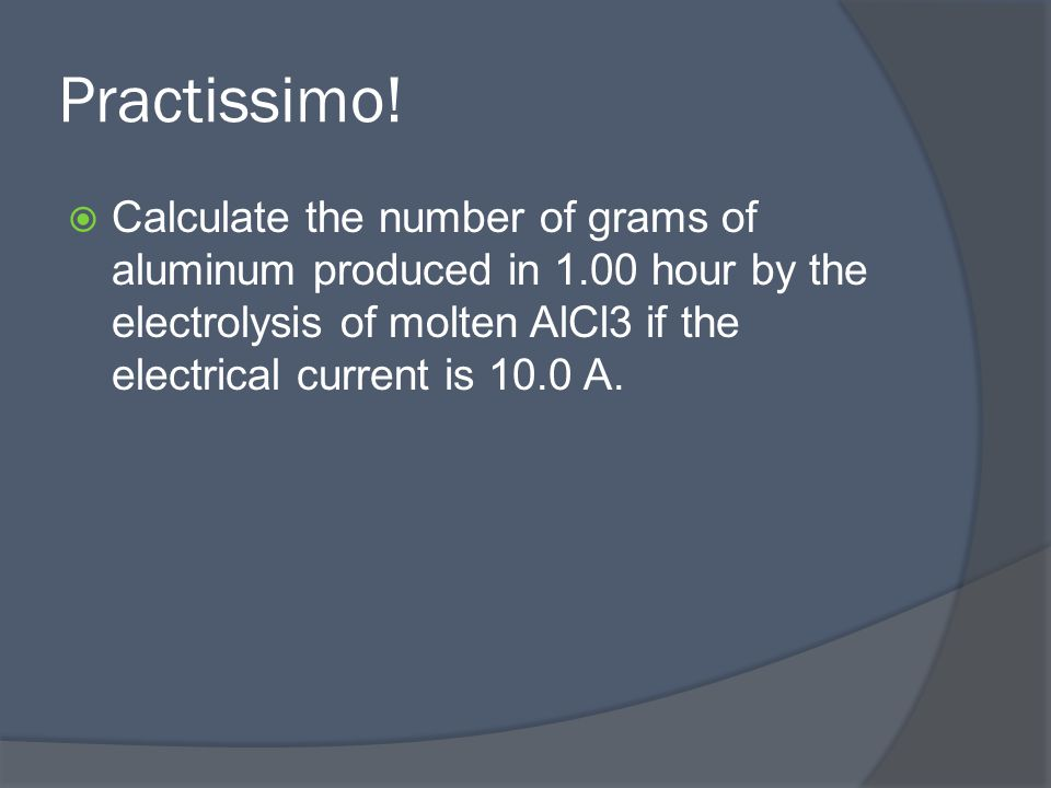 Practissimo!  Calculate the number of grams of aluminum produced in 1.00 hour by the electrolysis of molten AlCl3 if the electrical current is 10.0 A