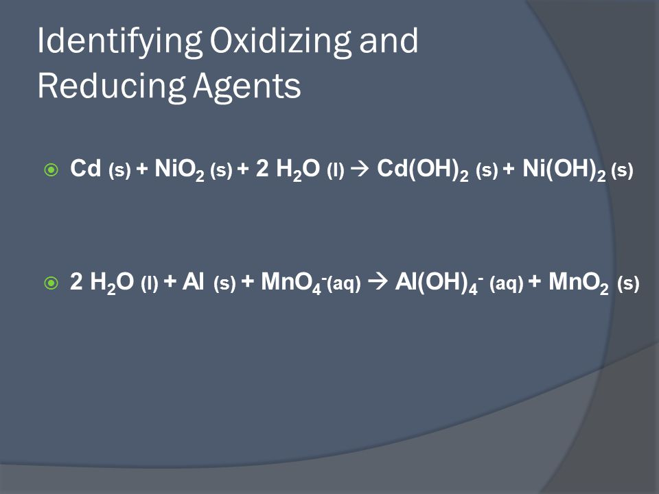 Identifying Oxidizing and Reducing Agents  Cd (s) + NiO 2 (s) + 2 H 2 O (l)  Cd(OH) 2 (s) + Ni(OH) 2 (s)  2 H 2 O (l) + Al (s) + MnO 4 - (aq)  Al(OH) 4 - (aq) + MnO 2 (s)