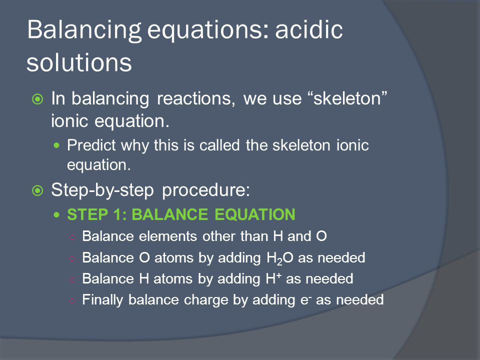 Balancing equations: acidic solution cont' STEP 2: Multiply half-reactions by integers as needed to make the number of electrons lost in the oxidation half- reaction equal the number of electrons gained in the reduction half-reaction STEP 3: Add half reactions (simplify if possible by canceling species found on both sides) STEP 4: Check to make sure atoms and charges are balanced