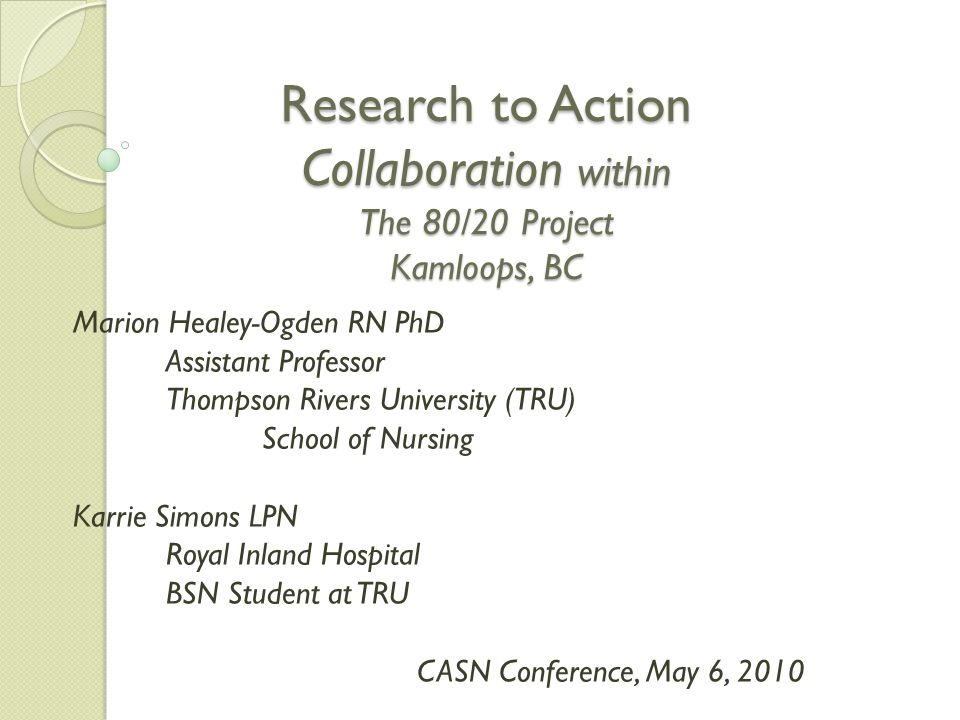 Research to Action Collaboration within The 80/20 Project Kamloops, BC Research to Action Collaboration within The 80/20 Project Kamloops, BC Marion Healey-Ogden RN PhD Assistant Professor Thompson Rivers University (TRU) School of Nursing Karrie Simons LPN Royal Inland Hospital BSN Student at TRU CASN Conference, May 6, 2010