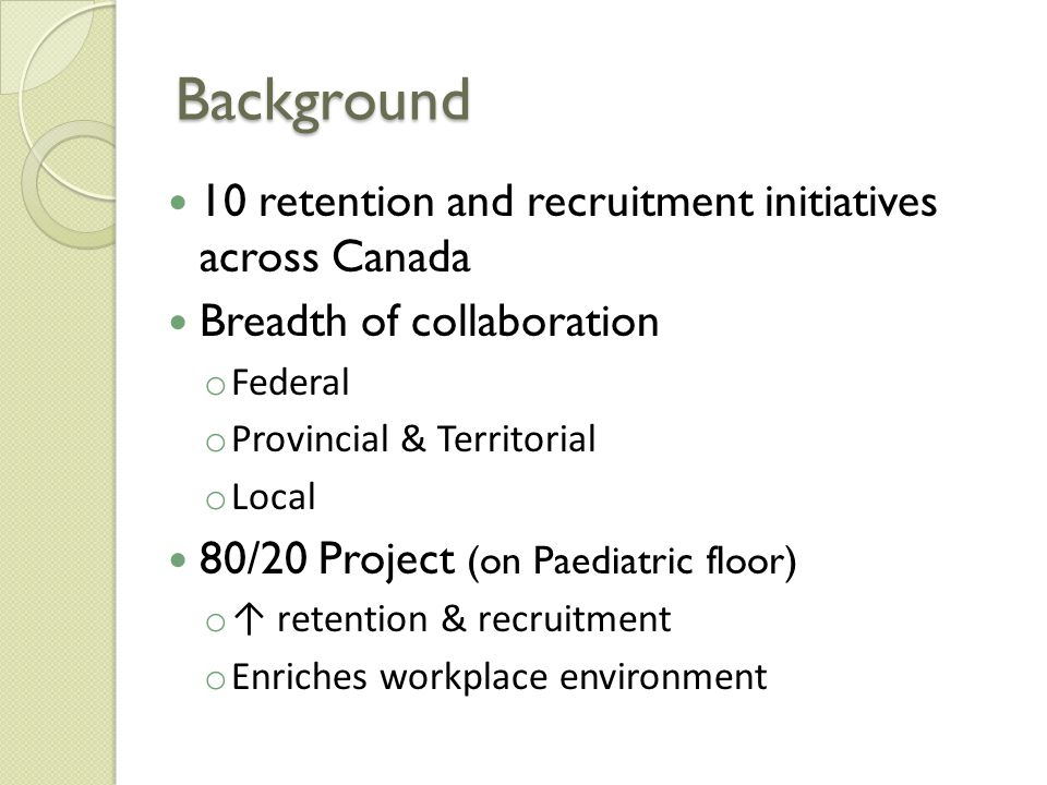 Background 10 retention and recruitment initiatives across Canada Breadth of collaboration o Federal o Provincial & Territorial o Local 80/20 Project (on Paediatric floor) o ↑ retention & recruitment o Enriches workplace environment