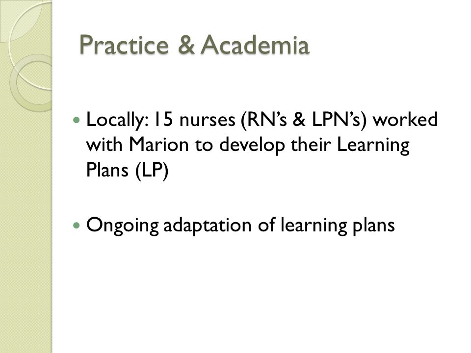 Practice & Academia Locally: 15 nurses (RN's & LPN's) worked with Marion to develop their Learning Plans (LP) Ongoing adaptation of learning plans
