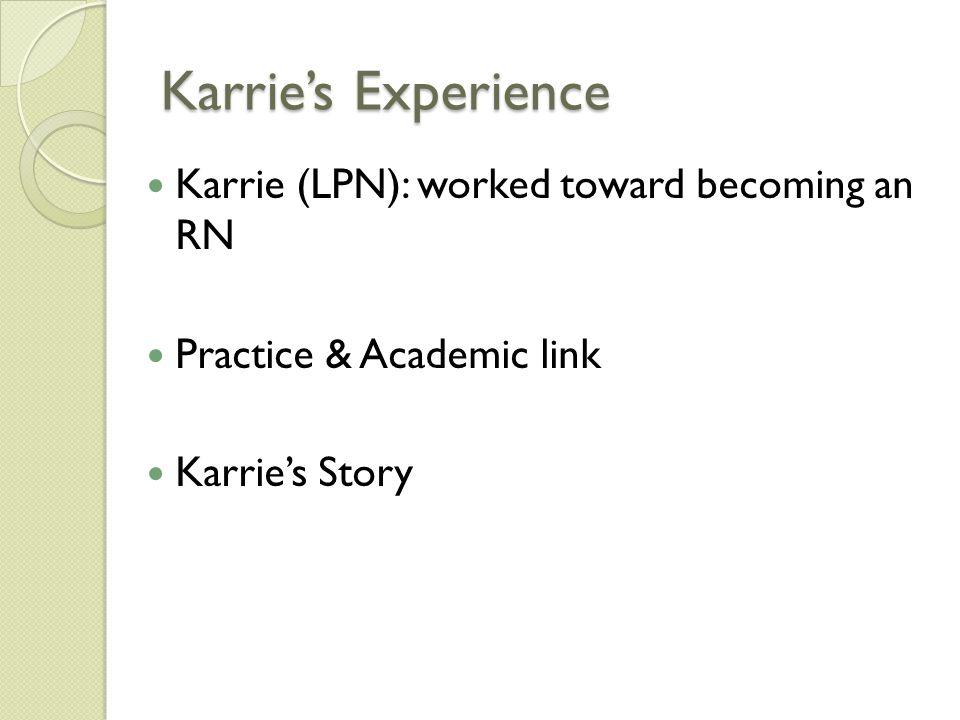 Karrie's Experience Karrie (LPN): worked toward becoming an RN Practice & Academic link Karrie's Story