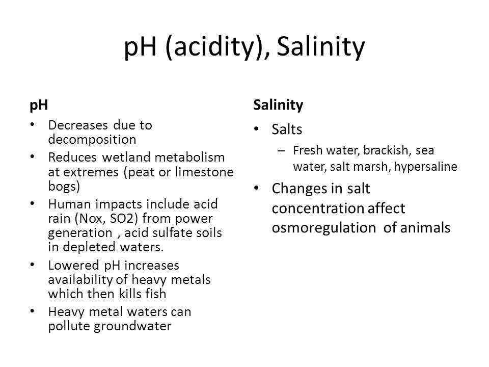 pH (acidity), Salinity pH Decreases due to decomposition Reduces wetland metabolism at extremes (peat or limestone bogs) Human impacts include acid ra