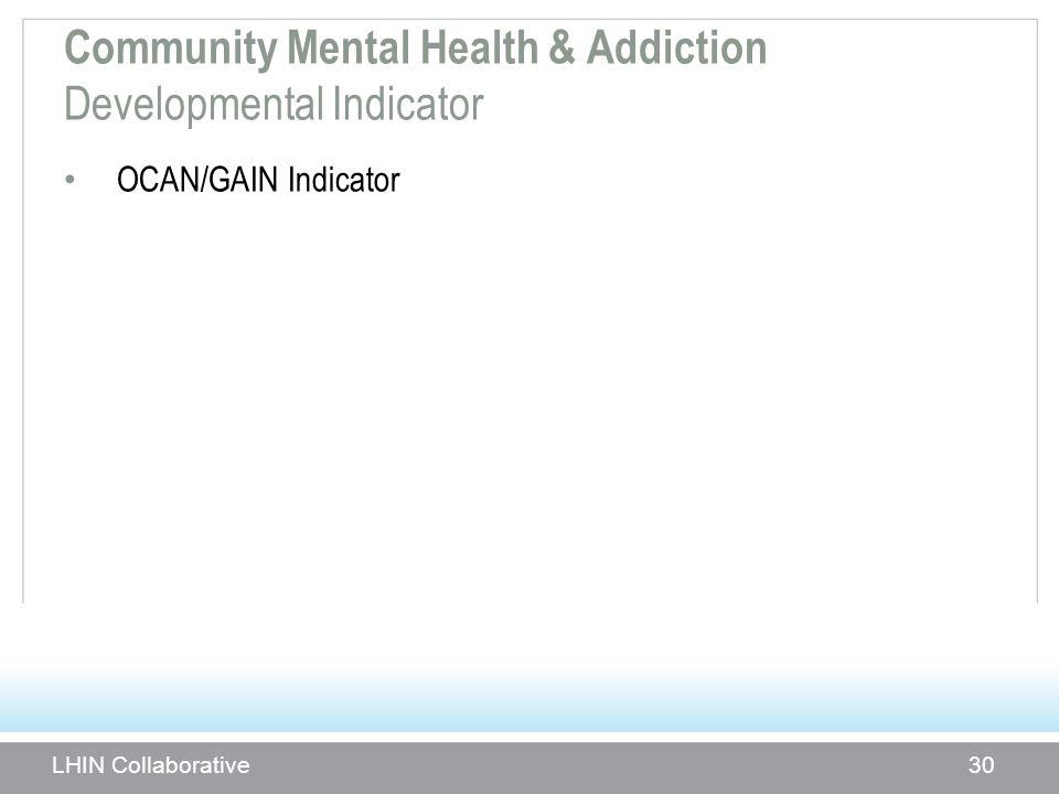 Community Mental Health & Addiction Developmental Indicator OCAN/GAIN Indicator LHIN Collaborative 30
