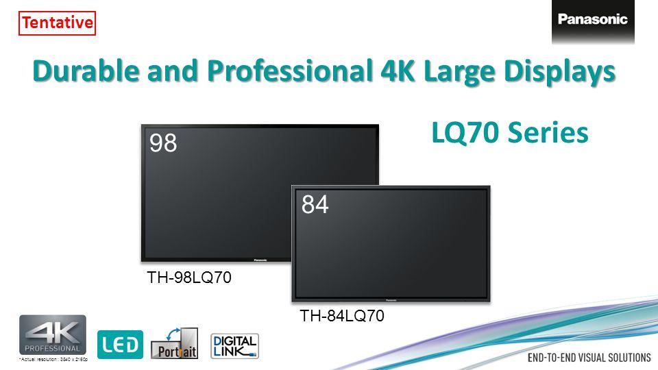 Durable and Professional 4K Large Displays 98 84 TH-98LQ70 TH-84LQ70 LQ70 Series *Actual resolution : 3840 x 2160p Tentative
